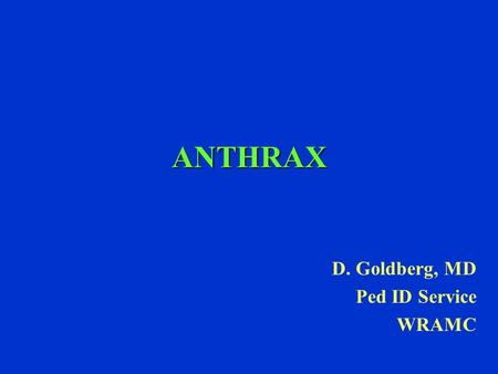 ANTHRAX D. Goldberg, MD Ped ID Service WRAMC. Anthrax Etiology-Bacillus anthracis toxin producing gram positive encapsulated spore forming non motile.