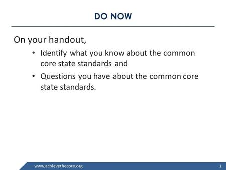 Www.achievethecore.org DO NOW On your handout, Identify what you know about the common core state standards and Questions you have about the common core.