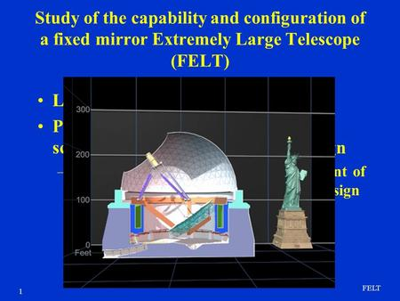 FELT 1 Study of the capability and configuration of a fixed mirror Extremely Large Telescope (FELT) Low cost path to large telescope Primary concern is.