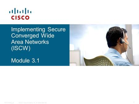 © 2007 Cisco Systems, Inc. All rights reserved.ISCW-Mod3_L5 1 Implementing Secure Converged Wide Area Networks (ISCW) Module 3.1.
