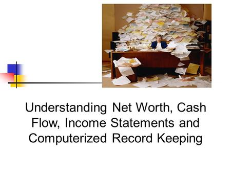 Understanding Net Worth, Cash Flow, Income Statements and Computerized Record Keeping.