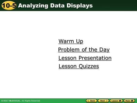 Analyzing Data Displays 10-5 Warm Up Warm Up Lesson Presentation Lesson Presentation Problem of the Day Problem of the Day Lesson Quizzes Lesson Quizzes.