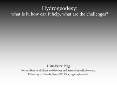 Hydrogeodesy: what is it, how can it help, what are the challenges? Hans-Peter Plag Nevada Bureau of Mines and Geology and Seismological Laboratory, University.