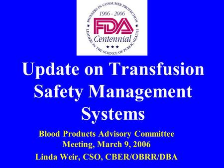 Update on Transfusion Safety Management Systems Blood Products Advisory Committee Meeting, March 9, 2006 Linda Weir, CSO, CBER/OBRR/DBA.