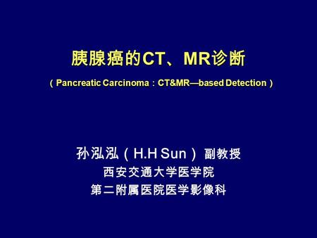 胰腺癌的 CT 、 MR 诊断 ( Pancreatic Carcinoma : CT&MR—based Detection ) 孙泓泓( H.H Sun ) 副教授 西安交通大学医学院 第二附属医院医学影像科.