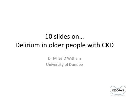10 slides on… Delirium in older people with CKD Dr Miles D Witham University of Dundee.