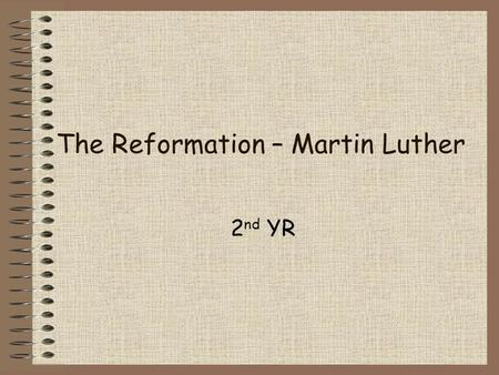 The Reformation – Martin Luther 2 nd YR. Who was he? He was the man who started the Reformation How? He was a German monk Got sick of abuses in the Catholic.