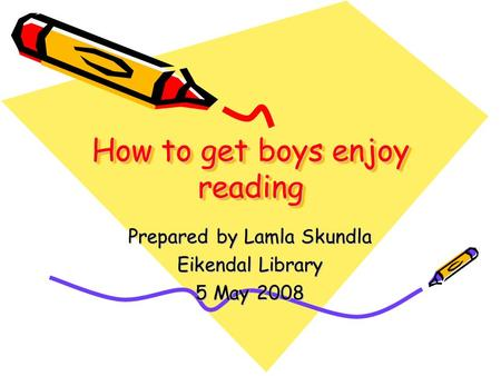 How to get boys enjoy reading Prepared by Lamla Skundla Eikendal Library 5 May 2008.