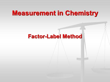 Measurement in Chemistry Factor-Label Method. The Factor-Label Method At the conclusion of our time together, you should be able to: 1.Recognize a problem.