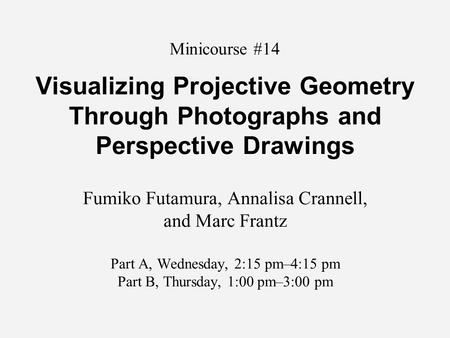 Minicourse #14 Visualizing Projective Geometry Through Photographs and Perspective Drawings Fumiko Futamura, Annalisa Crannell, and Marc Frantz Part A,