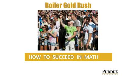 Boiler Gold Rush. How to Succeed in Math Course Coordinators: MA 15910, Introduction to Calculus (AG only)....Charlotte Bailey MA 15800, Precalculus…………………………………….David.