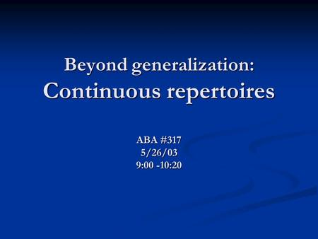Beyond generalization: Continuous repertoires ABA #317 5/26/03 9:00 -10:20.