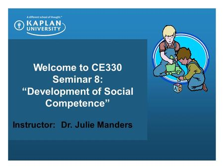 "Welcome to CE330 Seminar 8: ""Development of Social Competence"" Instructor: Dr. Julie Manders."