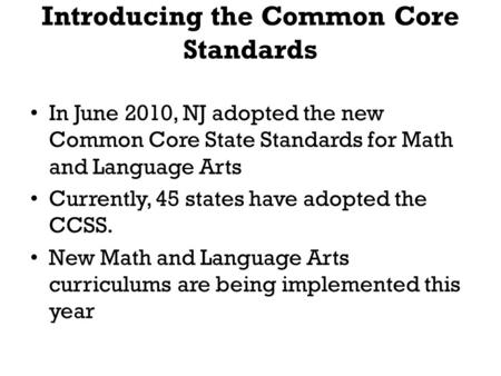 Introducing the Common Core Standards In June 2010, NJ adopted the new Common Core State Standards for Math and Language Arts Currently, 45 states have.