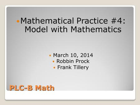 PLC-B Math Mathematical Practice #4: Model with Mathematics March 10, 2014 Robbin Prock Frank Tillery.