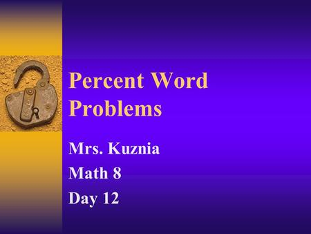 Percent Word Problems Mrs. Kuznia Math 8 Day 12. Word Problems  To solve word problems with percents? –we are going to set up a proportion to solve.