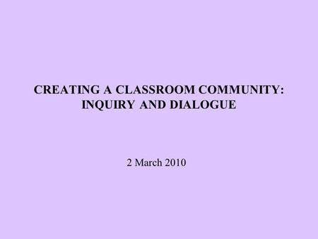 CREATING A CLASSROOM COMMUNITY: INQUIRY AND DIALOGUE 2 March 2010.