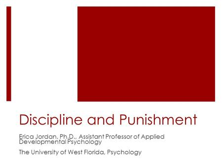 Discipline and Punishment Erica Jordan, Ph.D., Assistant Professor of Applied Developmental Psychology The University of West Florida, Psychology.