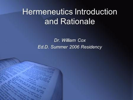 Hermeneutics Introduction and Rationale Dr. William Cox Ed.D. Summer 2006 Residency.