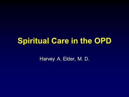 Spiritual Care in the OPD Harvey A. Elder, M. D..