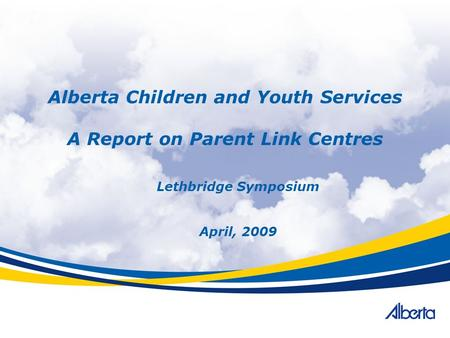 Alberta Children and Youth Services A Report on Parent Link Centres Lethbridge Symposium April, 2009.