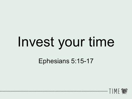 Invest your time Ephesians 5:15-17.