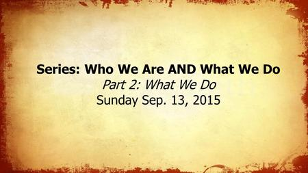 Series: Who We Are AND What We Do Part 2: What We Do Sunday Sep. 13, 2015.