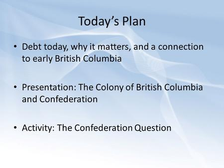 Today's Plan Debt today, why it matters, and a connection to early British Columbia Presentation: The Colony of British Columbia and Confederation Activity: