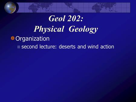 Geol 202: Physical Geology Organization second lecture: deserts and wind action.