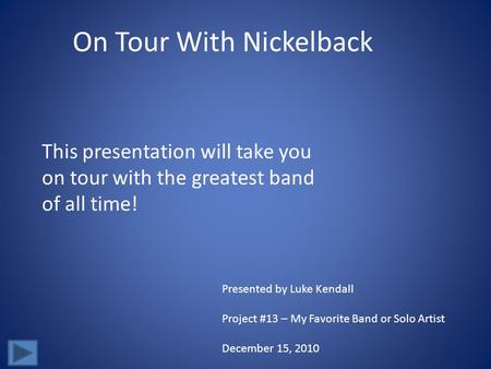 On Tour With Nickelback This presentation will take you on tour with the greatest band of all time! Presented by Luke Kendall Project #13 – My Favorite.