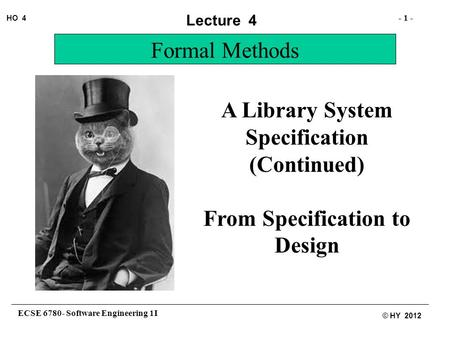 ECSE 6780- Software Engineering 1I - 1 - HO 4 © HY 2012 Lecture 4 Formal Methods A Library System Specification (Continued) From Specification to Design.