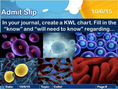 "In your journal, create a KWL chart. Fill in the ""know"" and ""will need to know"" regarding… 10/6/15 Date:10/6/15Topic:Cells!Page # ___."