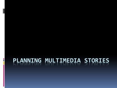 What is multimedia?  Not all stories can be multimedia stories  The best multimedia stories are multi- dimensional  They generally require some 'on.