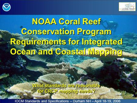 NOAA Coral Reef Conservation Program Requirements for Integrated Ocean and Coastal Mapping What standards are reasonable for CRCP mapping needs? IOCM Standards.