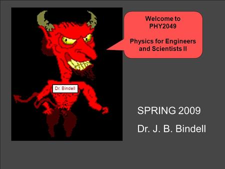 Welcome to PHY2049 Physics for Engineers and Scientists II Dr. Bindell SPRING 2009 Dr. J. B. Bindell.