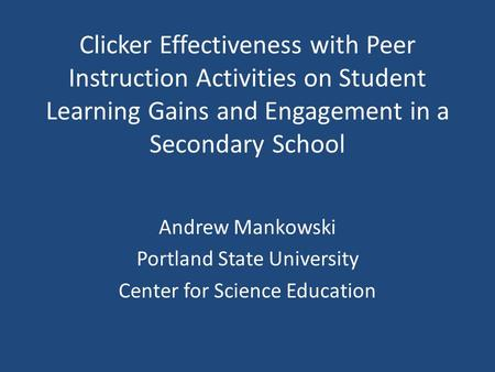 Clicker Effectiveness with Peer Instruction Activities on Student Learning Gains and Engagement in a Secondary School Andrew Mankowski Portland State University.