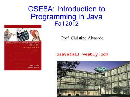 CSE8A: Introduction to Programming in Java Fall 2012 Prof. Christine Alvarado cse8afall.weebly.com.