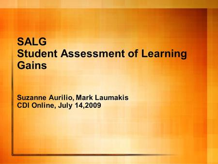SALG Student Assessment of Learning Gains Suzanne Aurilio, Mark Laumakis CDI Online, July 14,2009.