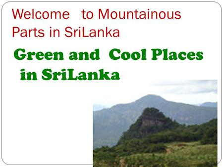 Welcome to Mountainous Parts in SriLanka Green and Cool Places in SriLanka.