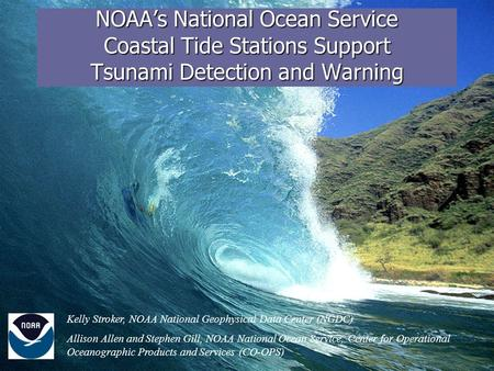 NOAA's National Ocean Service Coastal Tide Stations Support Tsunami Detection and Warning Kelly Stroker, NOAA National Geophysical Data Center (NGDC) Allison.
