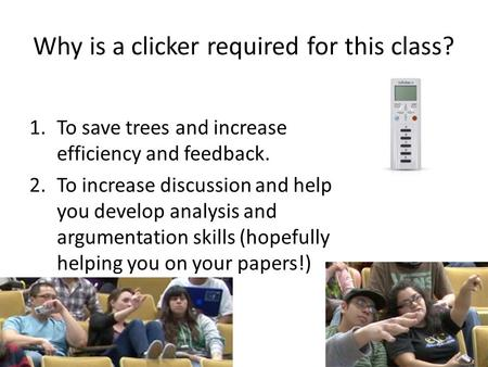 Why is a clicker required for this class? 1.To save trees and increase efficiency and feedback. 2.To increase discussion and help you develop analysis.