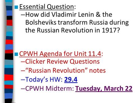 ■ Essential Question: – How did Vladimir Lenin & the Bolsheviks transform Russia during the Russian Revolution in 1917? ■ CPWH Agenda for Unit 11.4: –