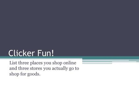 Clicker Fun! List three places you shop online and three stores you actually go to shop for goods.