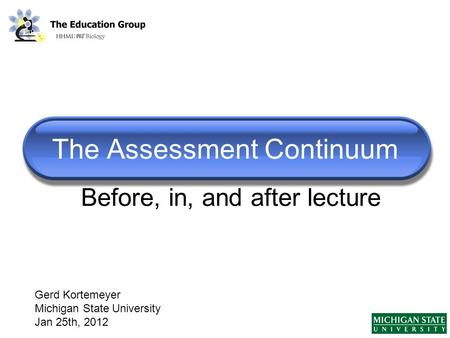 The Assessment Continuum Gerd Kortemeyer Michigan State University Jan 25th, 2012 Before, in, and after lecture.