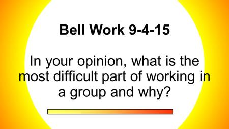 Bell Work 9-4-15 In your opinion, what is the most difficult part of working in a group and why?