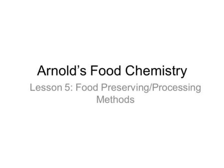 Arnold's Food Chemistry Lesson 5: Food Preserving/Processing Methods.