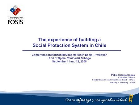 The experience of building a Social Protection System in Chile Conference on Horizontal Cooperation in Social Protection Port of Spain, Trinidad & Tobago.