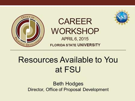 CAREER WORKSHOP APRIL 6, 2015 Resources Available to You at FSU Beth Hodges Director, Office of Proposal Development FLORIDA STATE UNIVERSITY.