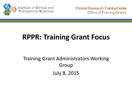 Clinical Research Training Center Office of Training Grants RPPR: Training Grant Focus Training Grant Administrators Working Group July 8, 2015.