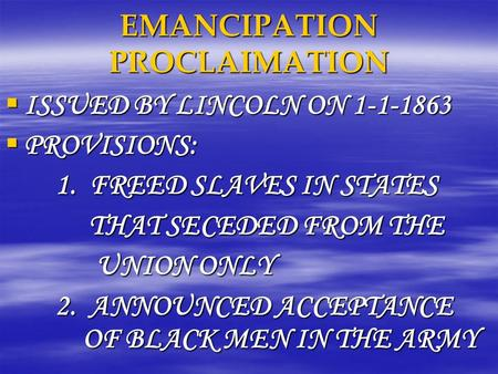 EMANCIPATION PROCLAIMATION  ISSUED BY LINCOLN ON 1-1-1863  PROVISIONS: 1. FREED SLAVES IN STATES THAT SECEDED FROM THE THAT SECEDED FROM THE UNION ONLY.